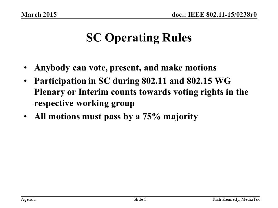doc.: IEEE 802.11-15/0238r0 Agenda March 2015 Rich Kennedy, MediaTekSlide 5 SC Operating Rules Anybody can vote, present, and make motions Participati