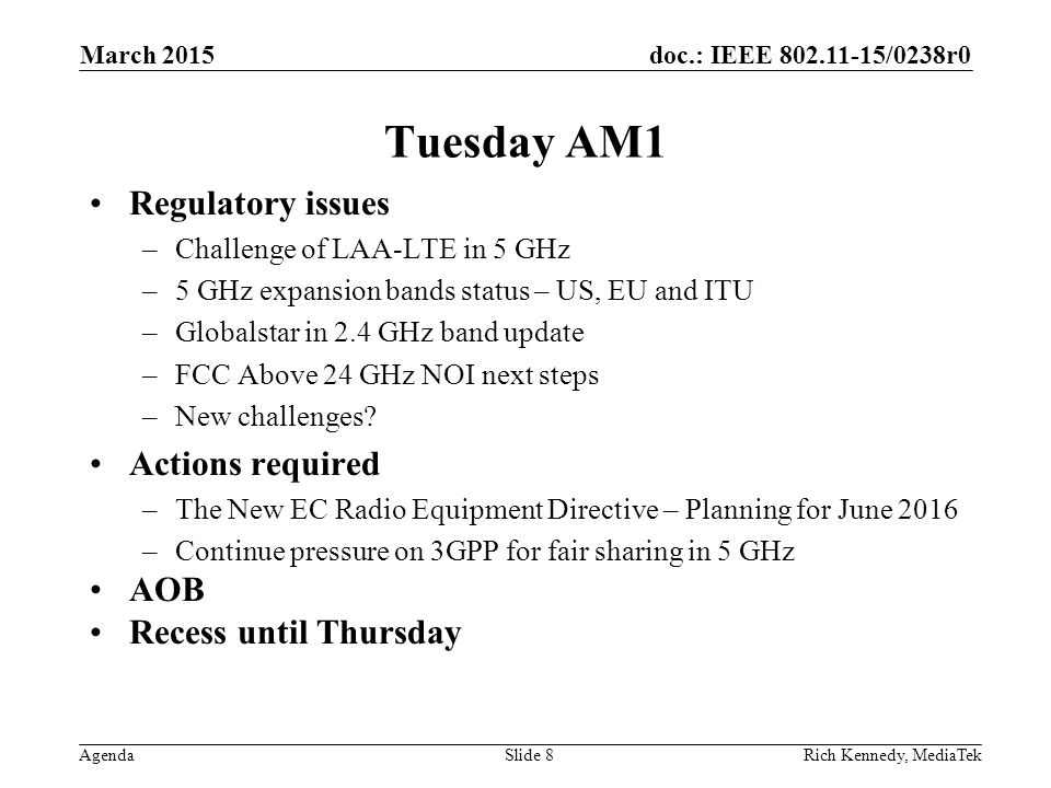doc.: IEEE 802.11-15/0238r0 Agenda Tuesday AM1 Regulatory issues –Challenge of LAA-LTE in 5 GHz –5 GHz expansion bands status – US, EU and ITU –Global