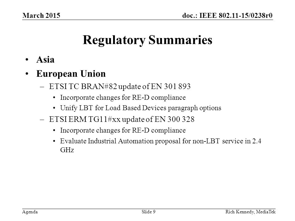 doc.: IEEE 802.11-15/0238r0 Agenda Regulatory Summaries Asia European Union –ETSI TC BRAN#82 update of EN 301 893 Incorporate changes for RE-D compliance Unify LBT for Load Based Devices paragraph options –ETSI ERM TG11#xx update of EN 300 328 Incorporate changes for RE-D compliance Evaluate Industrial Automation proposal for non-LBT service in 2.4 GHz March 2015 Rich Kennedy, MediaTekSlide 9