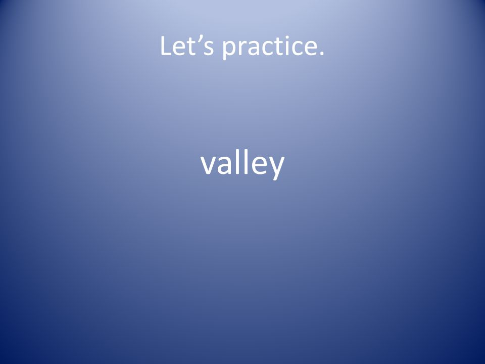Let's practice. val ley