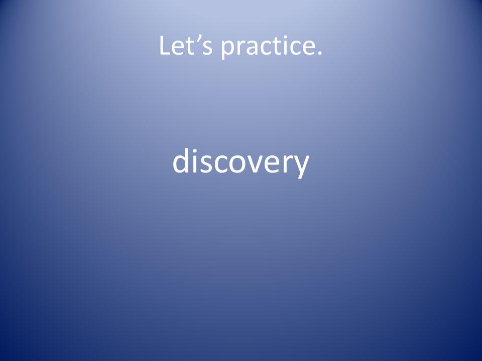 Let's practice. dis cov er y