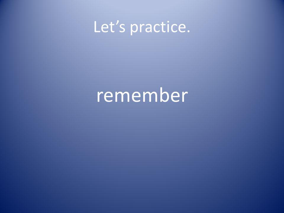 Let's practice. re mem ber