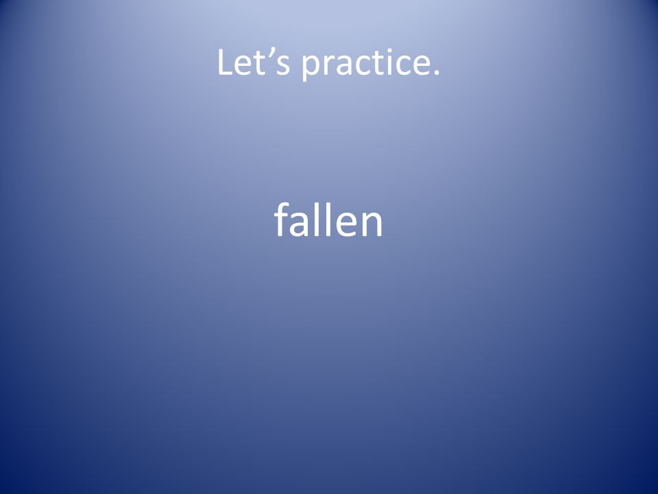 Let's practice. fal len
