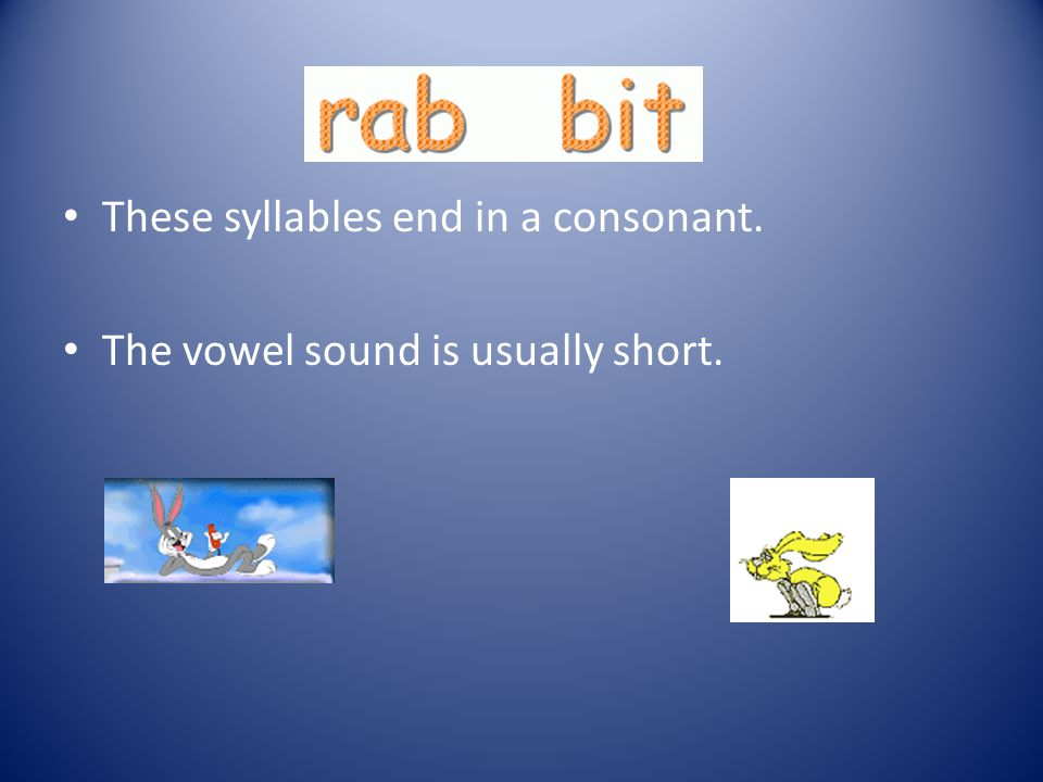 Closed Syllables These syllables end in a consonant. The vowel sound is usually short. rabbit and napkin are two examples.