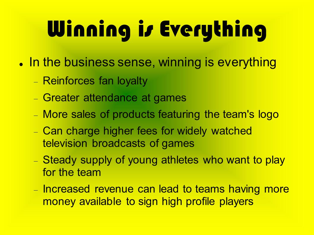 Winning is Everything In the business sense, winning is everything  Reinforces fan loyalty  Greater attendance at games  More sales of products featuring the team s logo  Can charge higher fees for widely watched television broadcasts of games  Steady supply of young athletes who want to play for the team  Increased revenue can lead to teams having more money available to sign high profile players