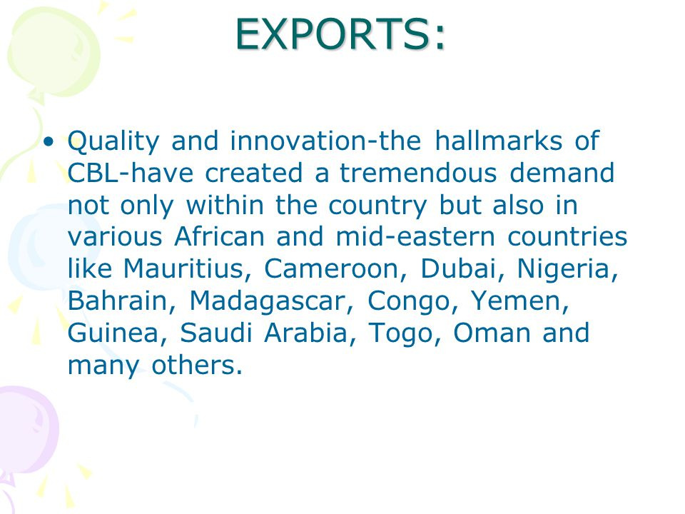 EXPORTS: Quality and innovation-the hallmarks of CBL-have created a tremendous demand not only within the country but also in various African and mid-eastern countries like Mauritius, Cameroon, Dubai, Nigeria, Bahrain, Madagascar, Congo, Yemen, Guinea, Saudi Arabia, Togo, Oman and many others.