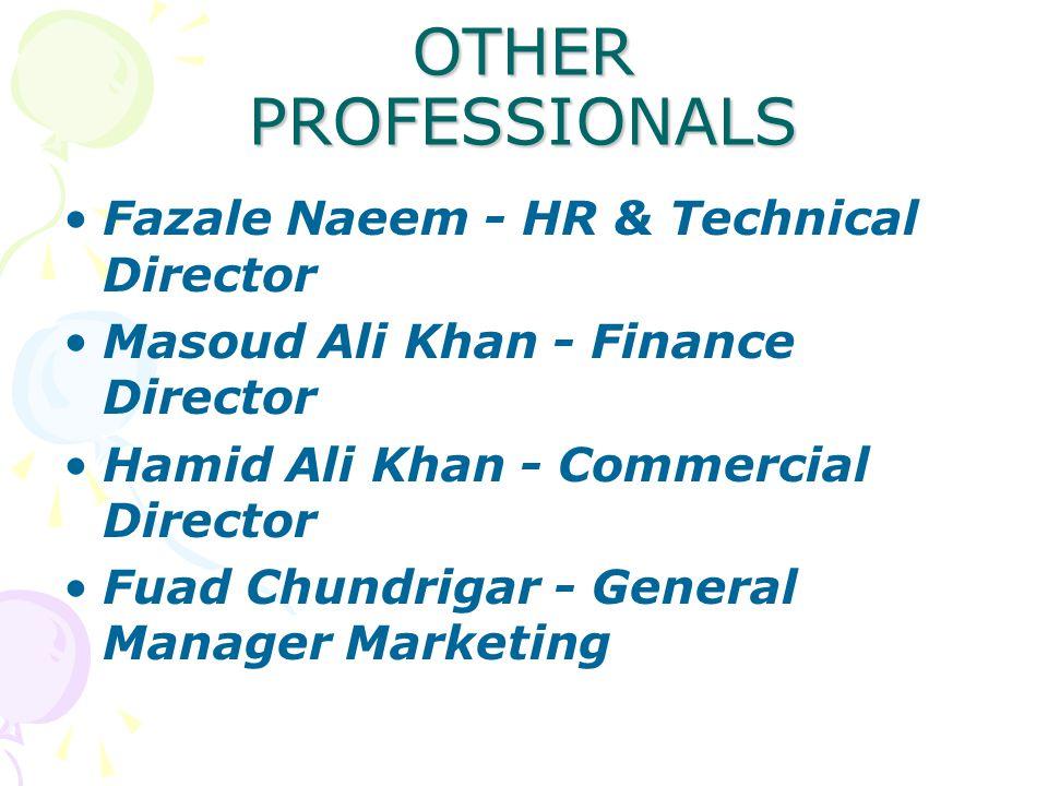OTHER PROFESSIONALS Fazale Naeem - HR & Technical Director Masoud Ali Khan - Finance Director Hamid Ali Khan - Commercial Director Fuad Chundrigar - G