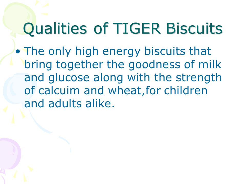 Qualities of TIGER Biscuits The only high energy biscuits that bring together the goodness of milk and glucose along with the strength of calcuim and wheat,for children and adults alike.