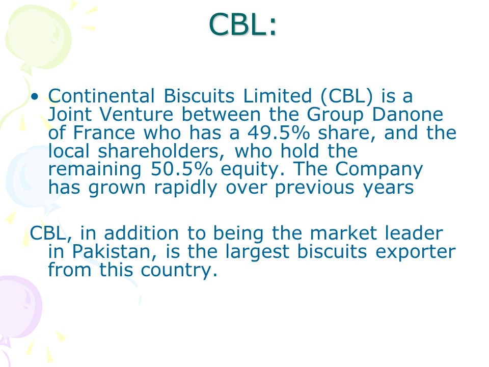 CBL: Continental Biscuits Limited (CBL) is a Joint Venture between the Group Danone of France who has a 49.5% share, and the local shareholders, who hold the remaining 50.5% equity.