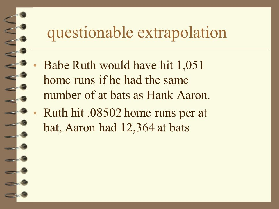 questionable extrapolation Babe Ruth would have hit 1,051 home runs if he had the same number of at bats as Hank Aaron. Ruth hit.08502 home runs per a