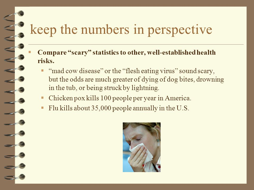 keep the numbers in perspective  Compare scary statistics to other, well-established health risks.