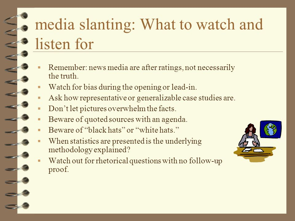 media slanting: What to watch and listen for  Remember: news media are after ratings, not necessarily the truth.