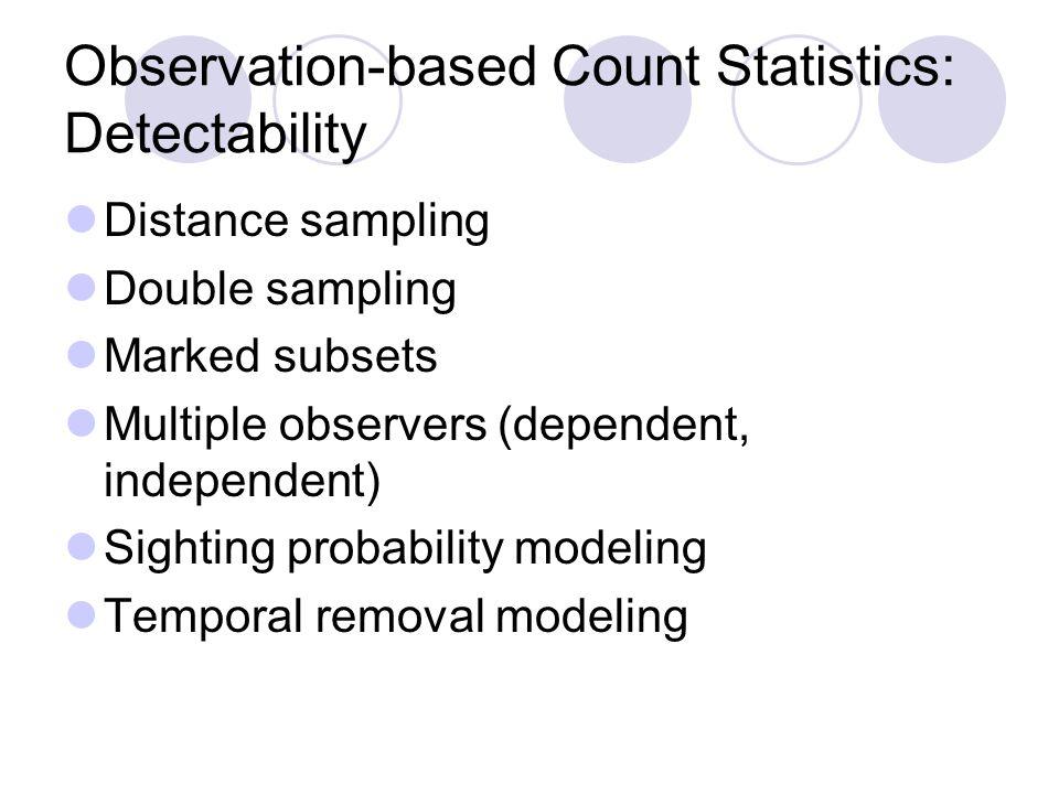 Observation-based Count Statistics: Detectability Distance sampling Double sampling Marked subsets Multiple observers (dependent, independent) Sighting probability modeling Temporal removal modeling