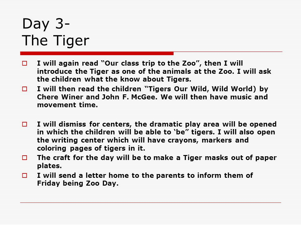 Day 3- The Tiger  I will again read Our class trip to the Zoo , then I will introduce the Tiger as one of the animals at the Zoo.