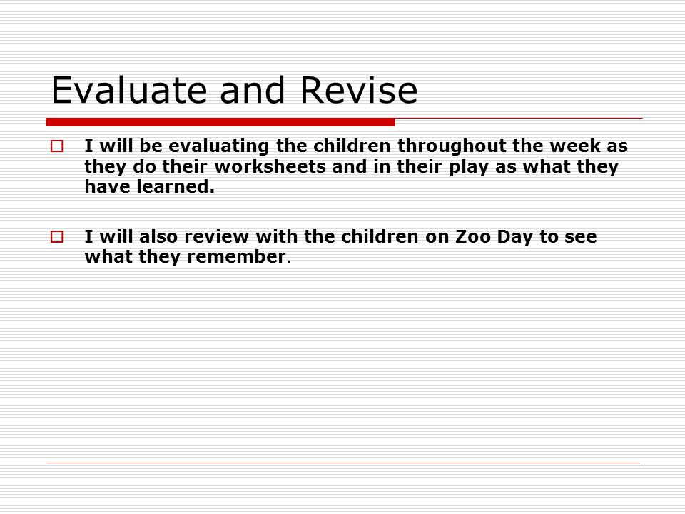 Evaluate and Revise  I will be evaluating the children throughout the week as they do their worksheets and in their play as what they have learned.