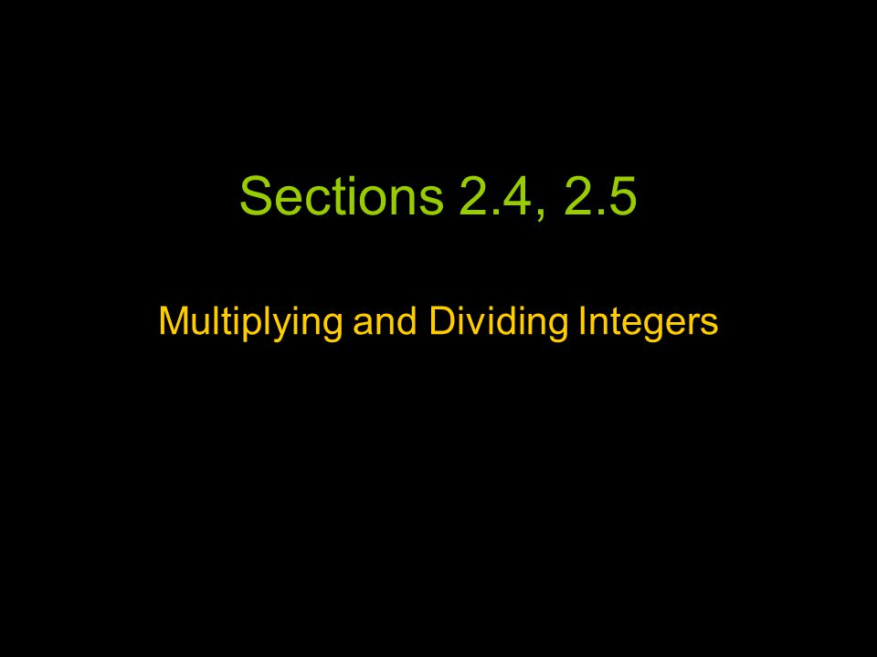 Sections 2.4, 2.5 Multiplying and Dividing Integers