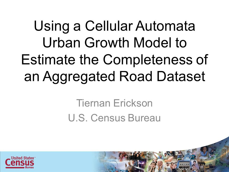 Using a Cellular Automata Urban Growth Model to Estimate the Completeness of an Aggregated Road Dataset Tiernan Erickson U.S.