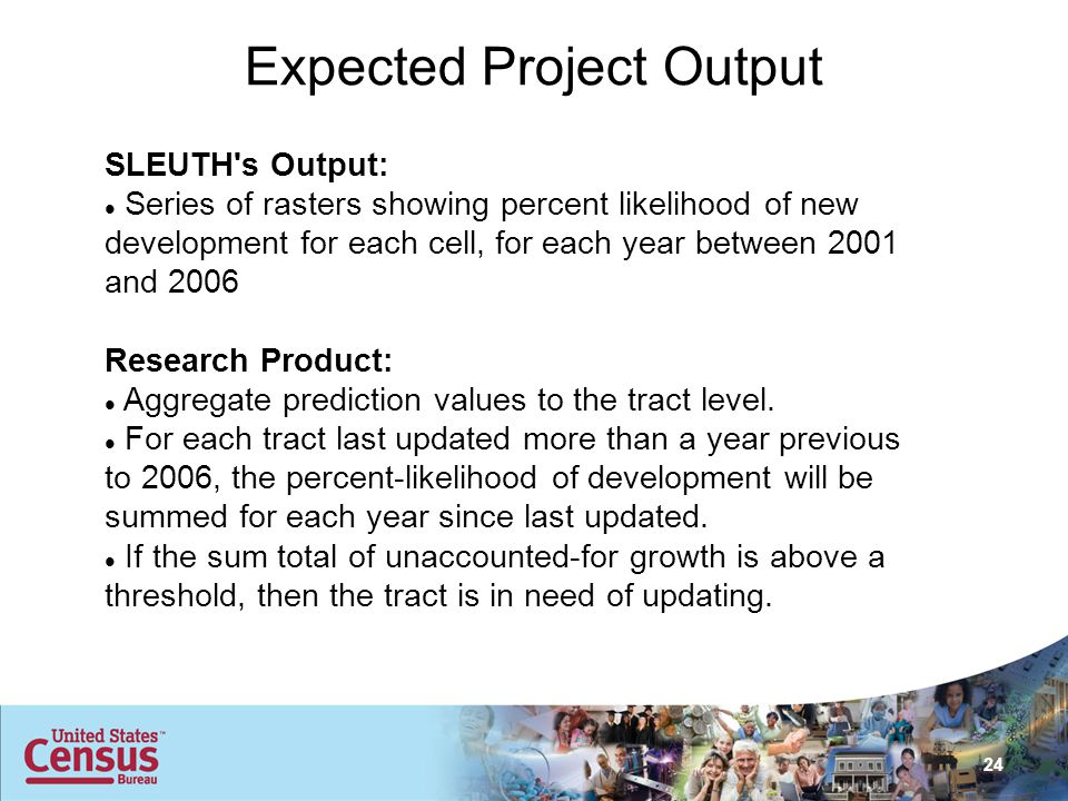 24 Expected Project Output SLEUTH s Output: Series of rasters showing percent likelihood of new development for each cell, for each year between 2001 and 2006 Research Product: Aggregate prediction values to the tract level.