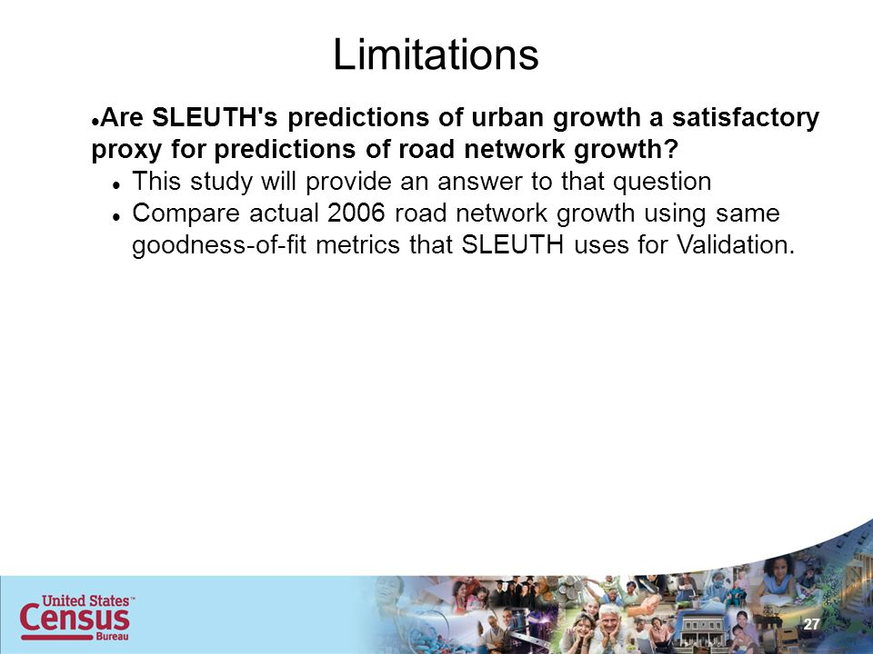 27 Limitations Are SLEUTH s predictions of urban growth a satisfactory proxy for predictions of road network growth.
