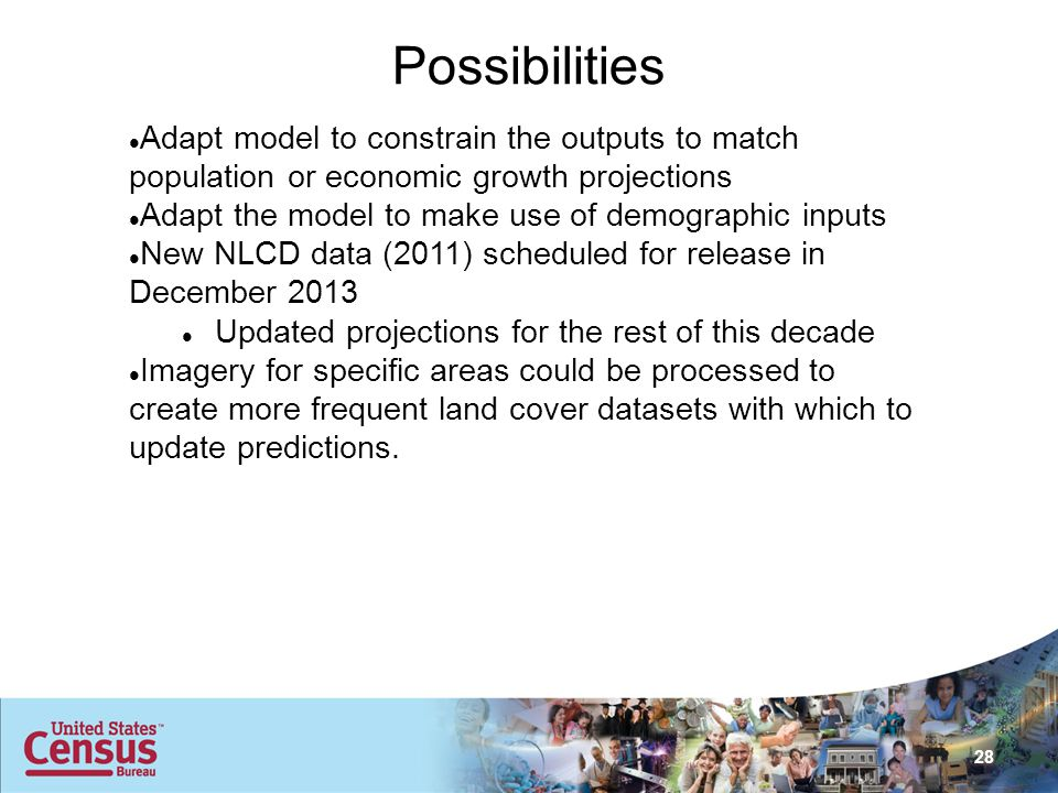 28 Possibilities Adapt model to constrain the outputs to match population or economic growth projections Adapt the model to make use of demographic inputs New NLCD data (2011) scheduled for release in December 2013 Updated projections for the rest of this decade Imagery for specific areas could be processed to create more frequent land cover datasets with which to update predictions.