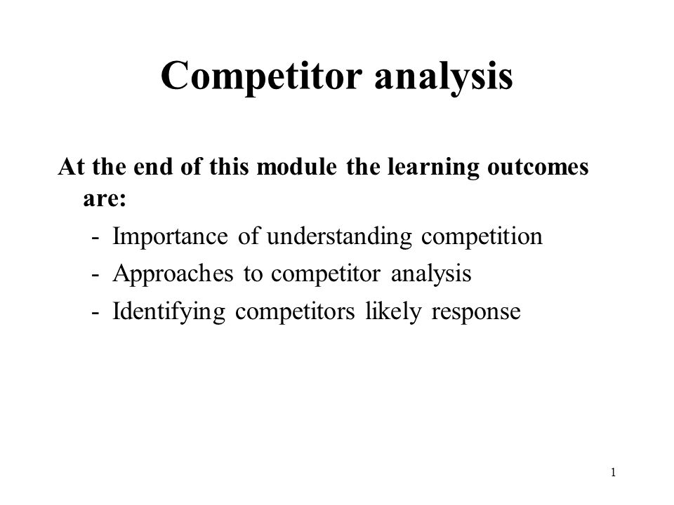 1 Competitor analysis At the end of this module the learning outcomes are: -Importance of understanding competition -Approaches to competitor analysis -Identifying competitors likely response