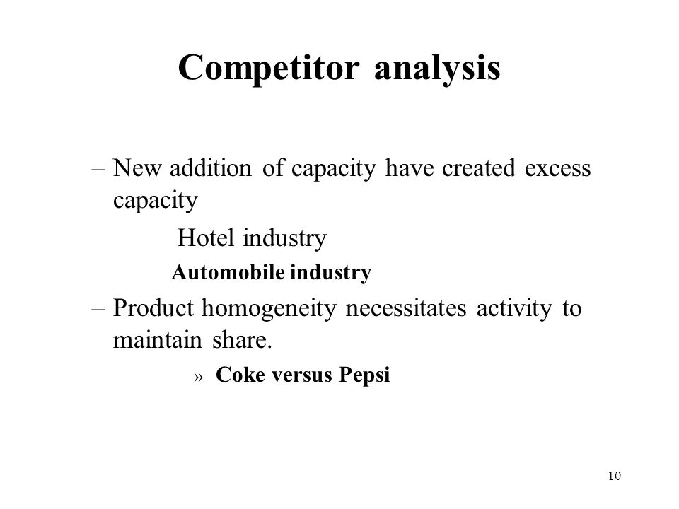 10 Competitor analysis –New addition of capacity have created excess capacity Hotel industry Automobile industry –Product homogeneity necessitates activity to maintain share.