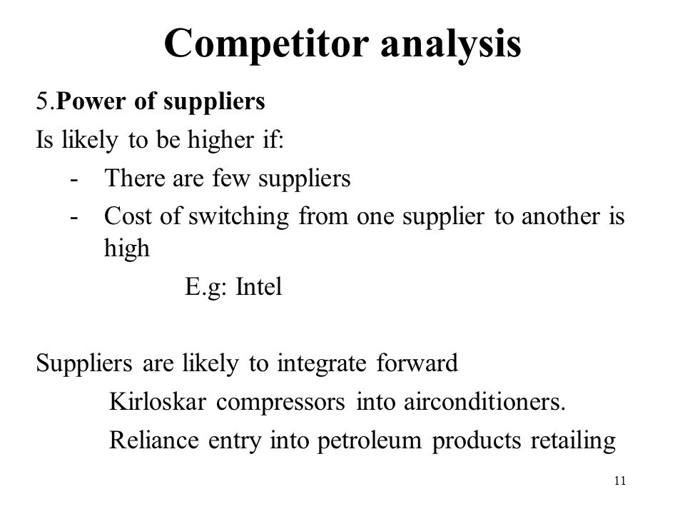 11 Competitor analysis 5.Power of suppliers Is likely to be higher if: -There are few suppliers -Cost of switching from one supplier to another is high E.g: Intel Suppliers are likely to integrate forward Kirloskar compressors into airconditioners.