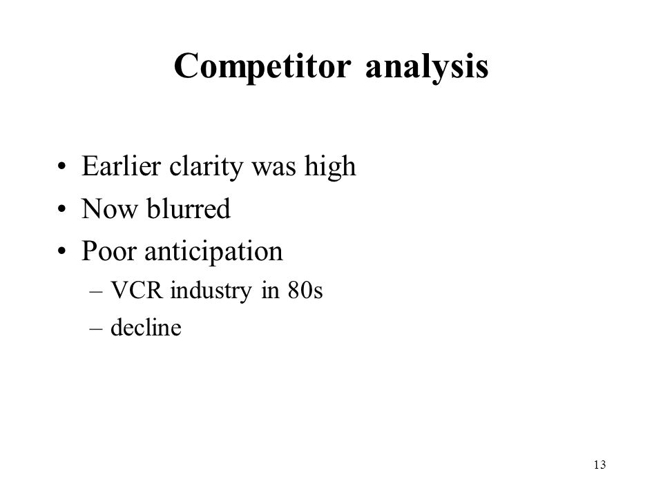 13 Competitor analysis Earlier clarity was high Now blurred Poor anticipation –VCR industry in 80s –decline