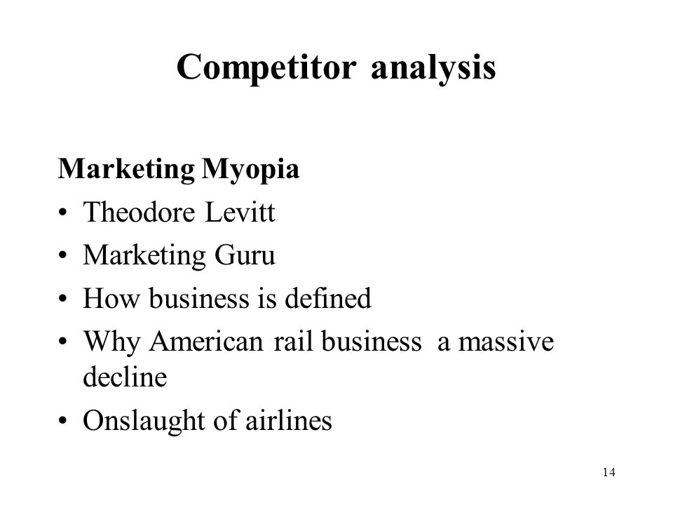 14 Competitor analysis Marketing Myopia Theodore Levitt Marketing Guru How business is defined Why American rail business a massive decline Onslaught of airlines