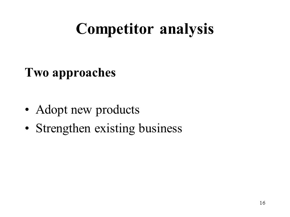 16 Competitor analysis Two approaches Adopt new products Strengthen existing business
