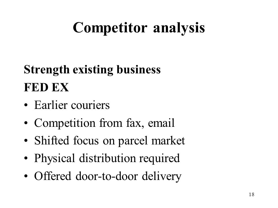 18 Competitor analysis Strength existing business FED EX Earlier couriers Competition from fax, email Shifted focus on parcel market Physical distribution required Offered door-to-door delivery