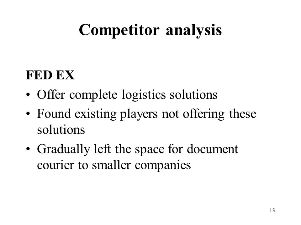 19 Competitor analysis FED EX Offer complete logistics solutions Found existing players not offering these solutions Gradually left the space for document courier to smaller companies