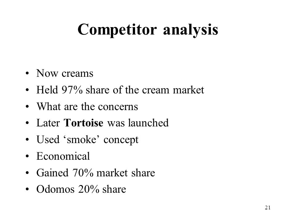 21 Competitor analysis Now creams Held 97% share of the cream market What are the concerns Later Tortoise was launched Used 'smoke' concept Economical Gained 70% market share Odomos 20% share