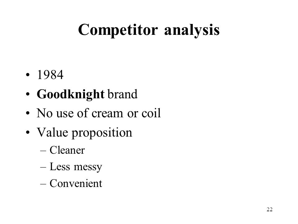 22 Competitor analysis 1984 Goodknight brand No use of cream or coil Value proposition –Cleaner –Less messy –Convenient