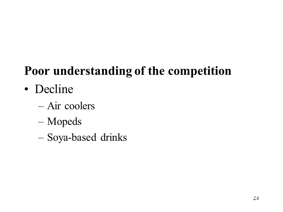 24 Poor understanding of the competition Decline –Air coolers –Mopeds –Soya-based drinks