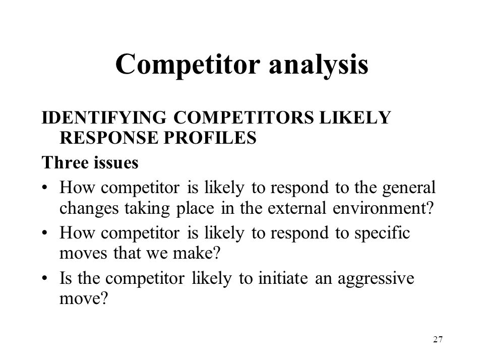 27 Competitor analysis IDENTIFYING COMPETITORS LIKELY RESPONSE PROFILES Three issues How competitor is likely to respond to the general changes taking place in the external environment.