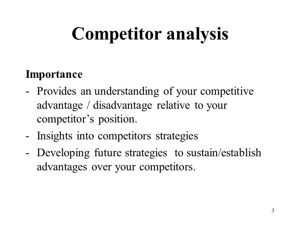 3 Competitor analysis Importance -Provides an understanding of your competitive advantage / disadvantage relative to your competitor's position.