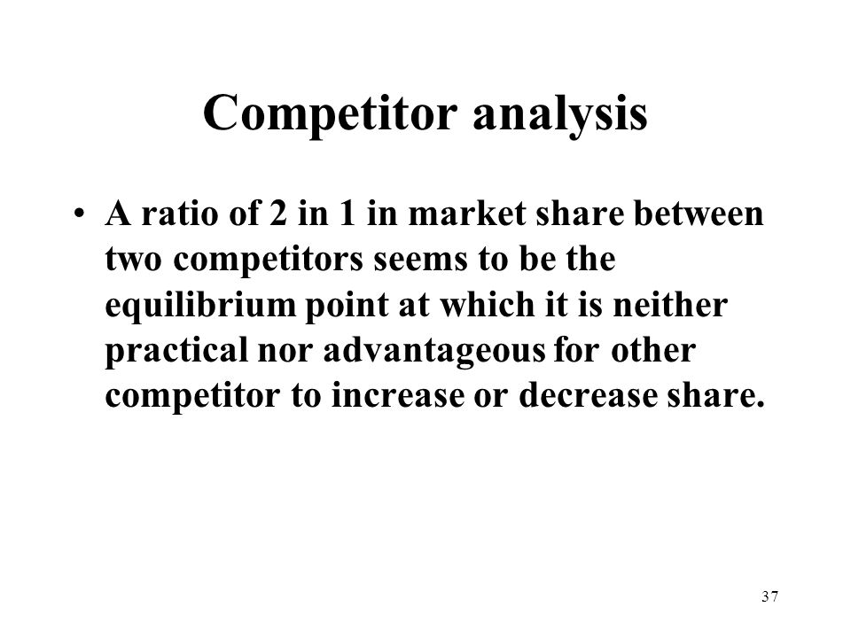 37 Competitor analysis A ratio of 2 in 1 in market share between two competitors seems to be the equilibrium point at which it is neither practical nor advantageous for other competitor to increase or decrease share.
