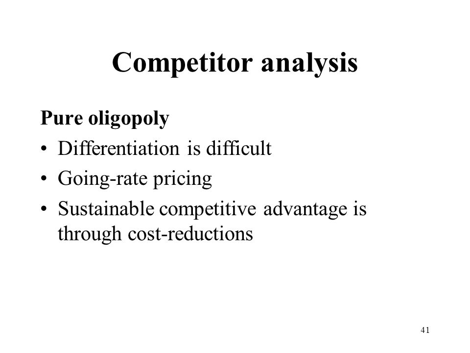 41 Competitor analysis Pure oligopoly Differentiation is difficult Going-rate pricing Sustainable competitive advantage is through cost-reductions