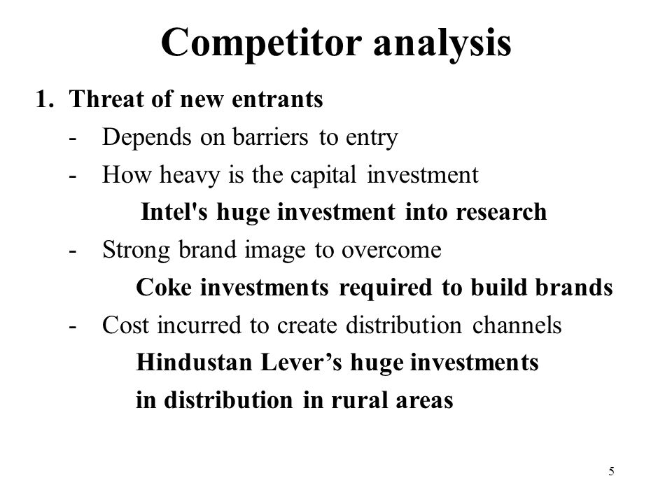 5 Competitor analysis 1.Threat of new entrants -Depends on barriers to entry -How heavy is the capital investment Intel s huge investment into research -Strong brand image to overcome Coke investments required to build brands -Cost incurred to create distribution channels Hindustan Lever's huge investments in distribution in rural areas