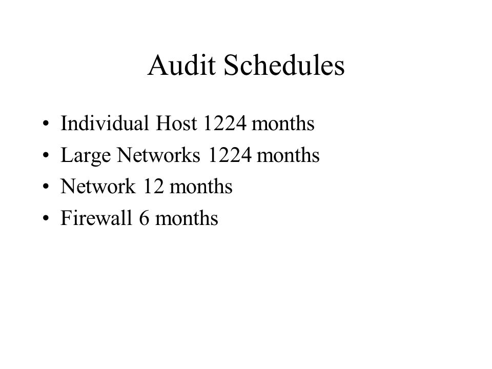 Audit Schedules Individual Host 1224 months Large Networks 1224 months Network 12 months Firewall 6 months