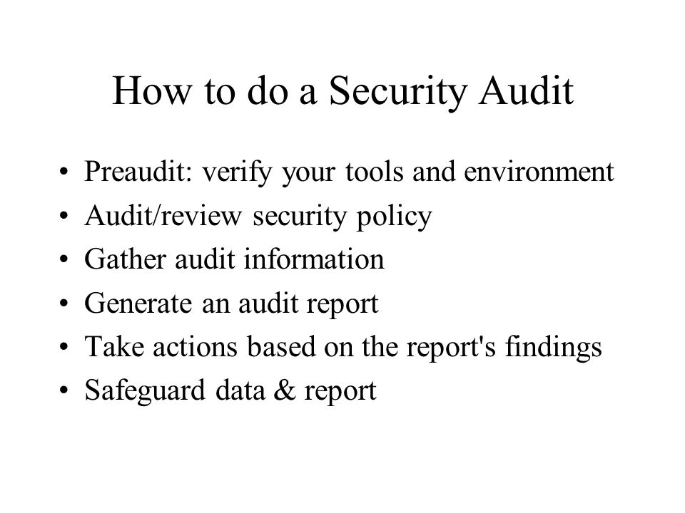How to do a Security Audit Preaudit: verify your tools and environment Audit/review security policy Gather audit information Generate an audit report Take actions based on the report s findings Safeguard data & report