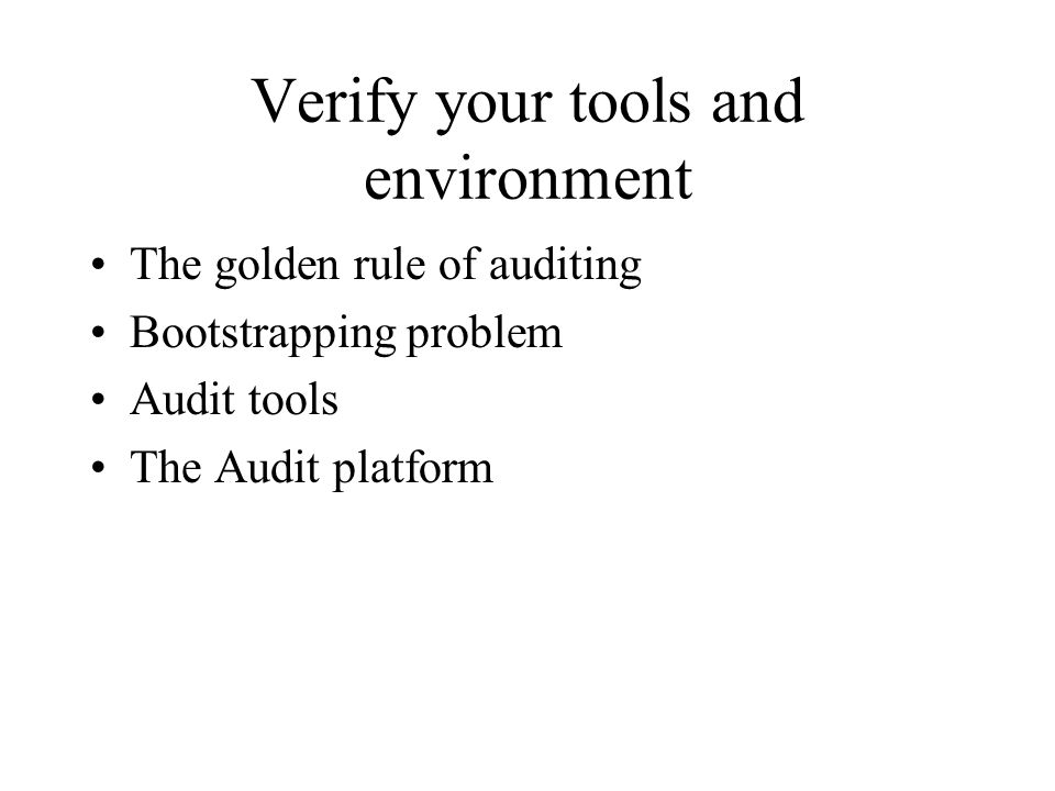 Verify your tools and environment The golden rule of auditing Bootstrapping problem Audit tools The Audit platform