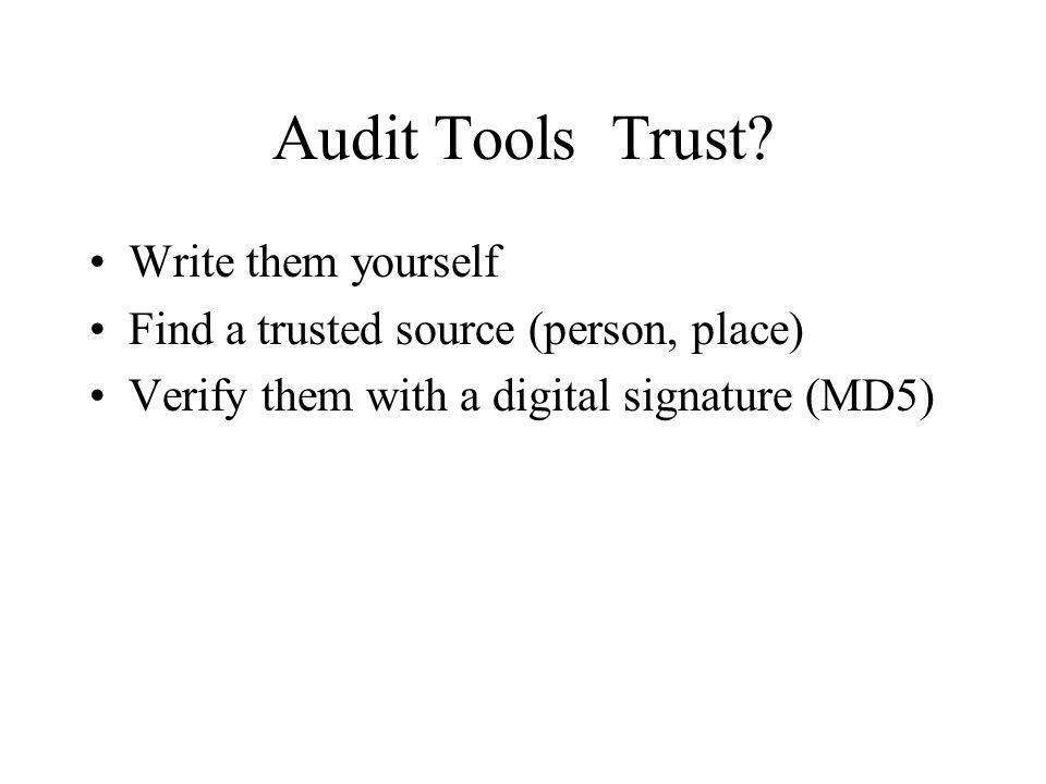 Audit Tools ­ Trust? Write them yourself Find a trusted source (person, place) Verify them with a digital signature (MD5)