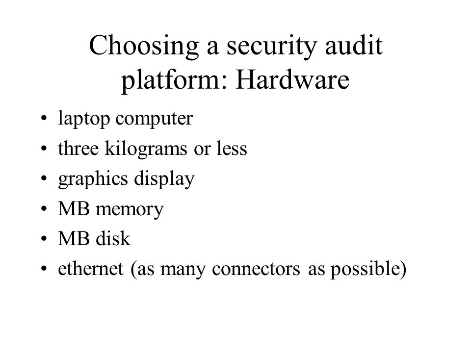 Choosing a security audit platform: Hardware laptop computer three kilograms or less graphics display MB memory MB disk ethernet (as many connectors as possible)