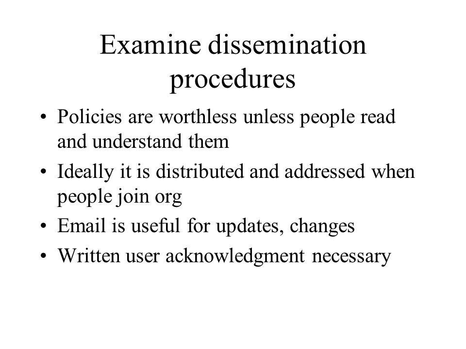 Examine dissemination procedures Policies are worthless unless people read and understand them Ideally it is distributed and addressed when people join org Email is useful for updates, changes Written user acknowledgment necessary