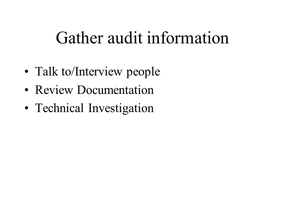 Gather audit information Talk to/Interview people Review Documentation Technical Investigation