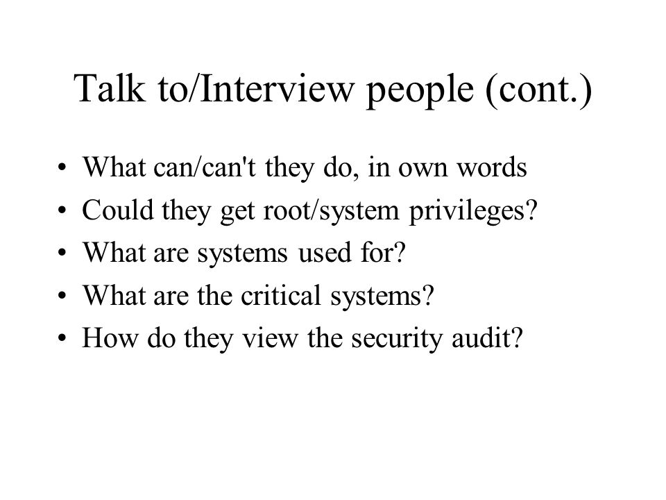 Talk to/Interview people (cont.) What can/can t they do, in own words Could they get root/system privileges.