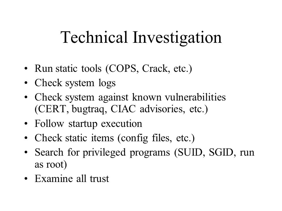 Technical Investigation Run static tools (COPS, Crack, etc.) Check system logs Check system against known vulnerabilities (CERT, bugtraq, CIAC advisories, etc.) Follow startup execution Check static items (config files, etc.) Search for privileged programs (SUID, SGID, run as root) Examine all trust