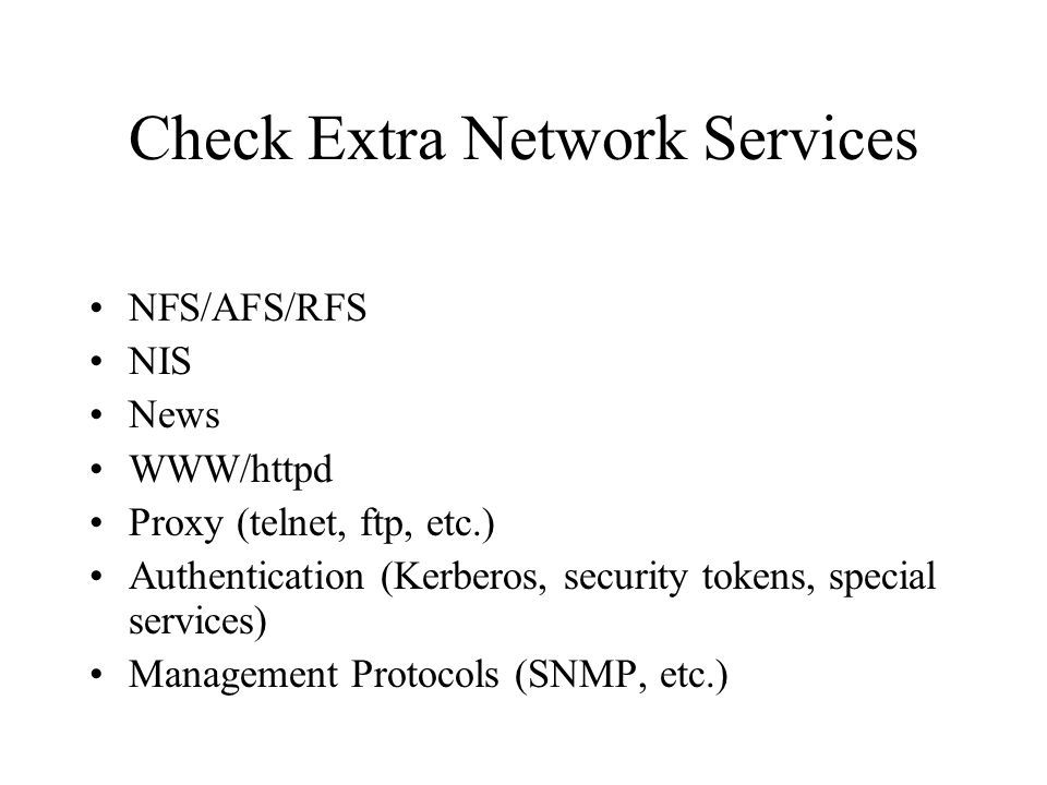 Check Extra Network Services NFS/AFS/RFS NIS News WWW/httpd Proxy (telnet, ftp, etc.) Authentication (Kerberos, security tokens, special services) Management Protocols (SNMP, etc.)